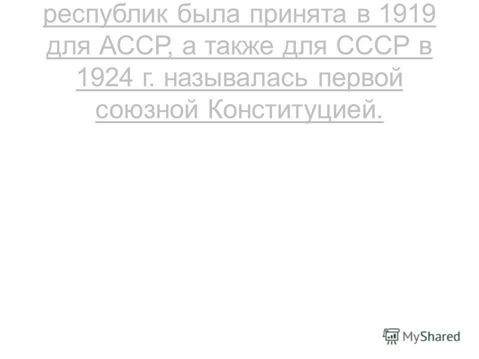 Вторая конституция союзных республик была принята в 1919 для АССР, а также для СССР в 1924 г. называлась первой союзной Конституцией.