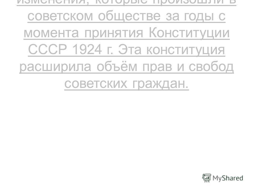 В 1936 г. принята Конституция СССР, которая отразила все изменения, которые произошли в советском обществе за годы с момента принятия Конституции СССР 1924 г. Эта конституция расширила объём прав и свобод советских граждан.