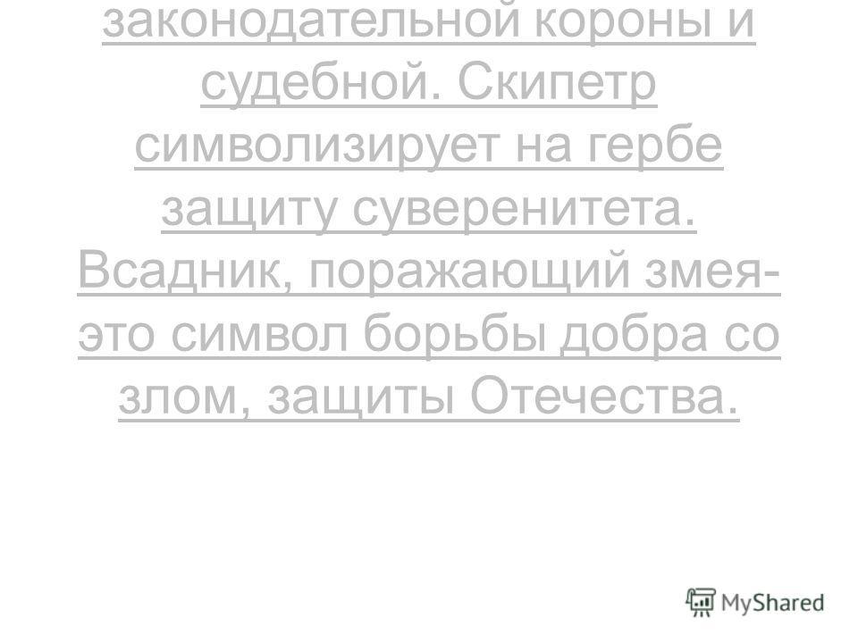 На Российском гербе короны можно трактовать как символы трёх ветвей власти - исполнительной, законодательной короны и судебной. Скипетр символизирует на гербе защиту суверенитета. Всадник, поражающий змея-это символ борьбы добра со злом, защиты Отече