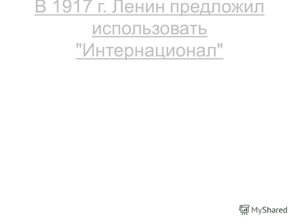 В 1917 г. Ленин предложил использовать Интернационал