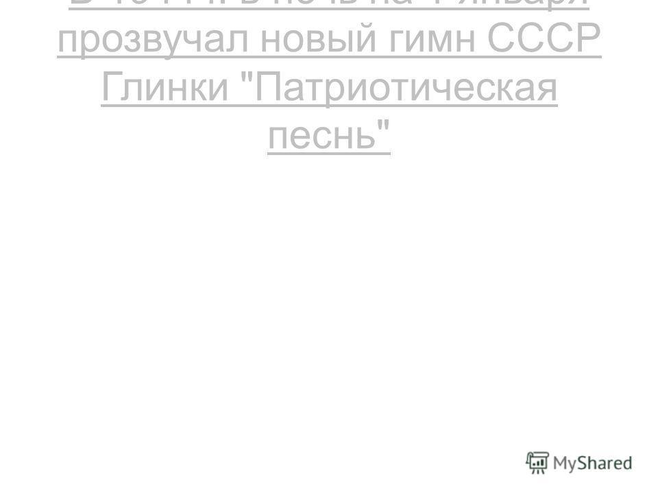 В 1944 г. в ночь на 1 января прозвучал новый гимн СССР Глинки Патриотическая песнь