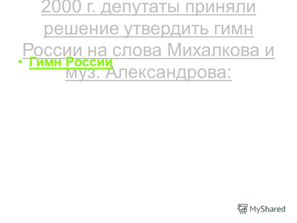 После выборов президента в 2000 г. депутаты приняли решение утвердить гимн России на слова Михалкова и муз. Александрова: Гимн России