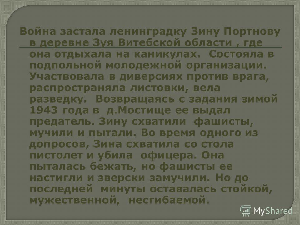 Война застала ленинградку Зину Портнову в деревне Зуя Витебской области, где она отдыхала на каникулах. Состояла в подпольной молодежной организации. Участвовала в диверсиях против врага, распространяла листовки, вела разведку. Возвращаясь с задания