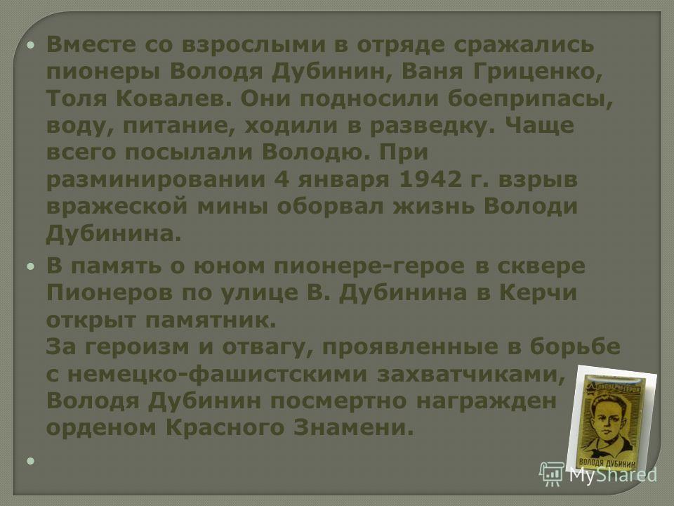 Вместе со взрослыми в отряде сражались пионеры Володя Дубинин, Ваня Гриценко, Толя Ковалев. Они подносили боеприпасы, воду, питание, ходили в разведку. Чаще всего посылали Володю. При разминировании 4 января 1942 г. взрыв вражеской мины оборвал жизнь