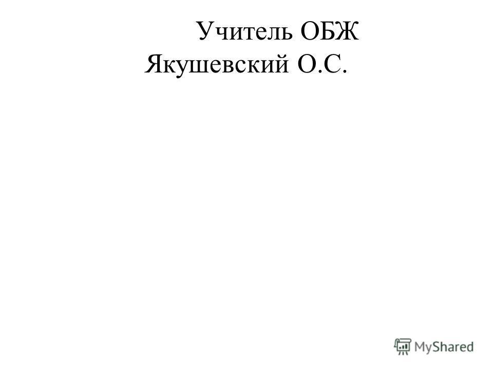 Учитель ОБЖ Якушевский О.С.