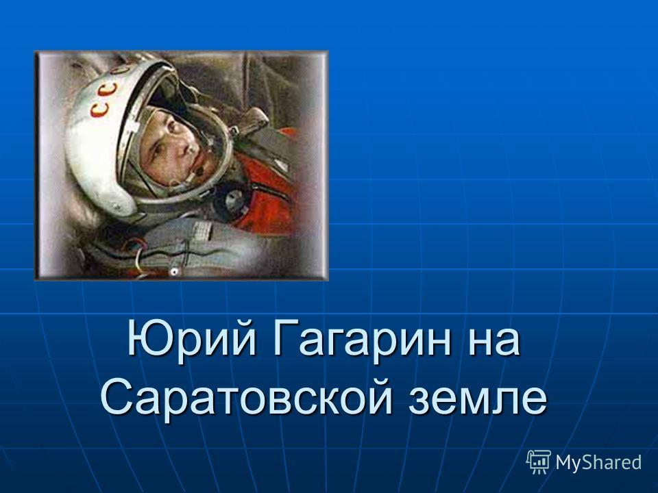 Юрий Гагарин на Саратовской земле