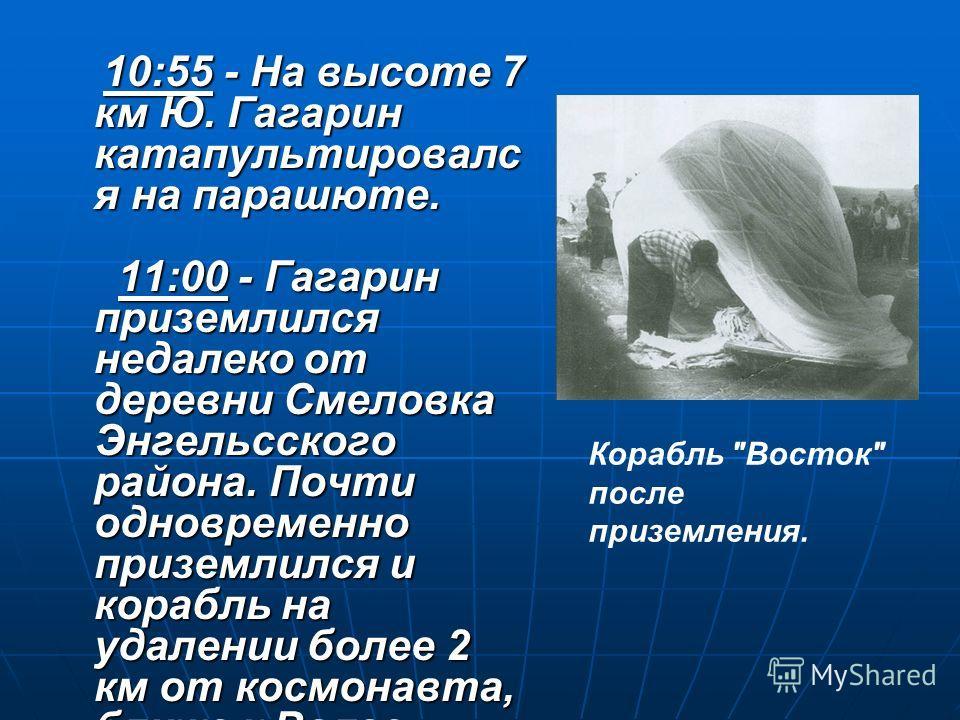10:55 - На высоте 7 км Ю. Гагарин катапультировалс я на парашюте. 11:00 - Гагарин приземлился недалеко от деревни Смеловка Энгельсского района. Почти одновременно приземлился и корабль на удалении более 2 км от космонавта, ближе к Волге. 10:55 - На в