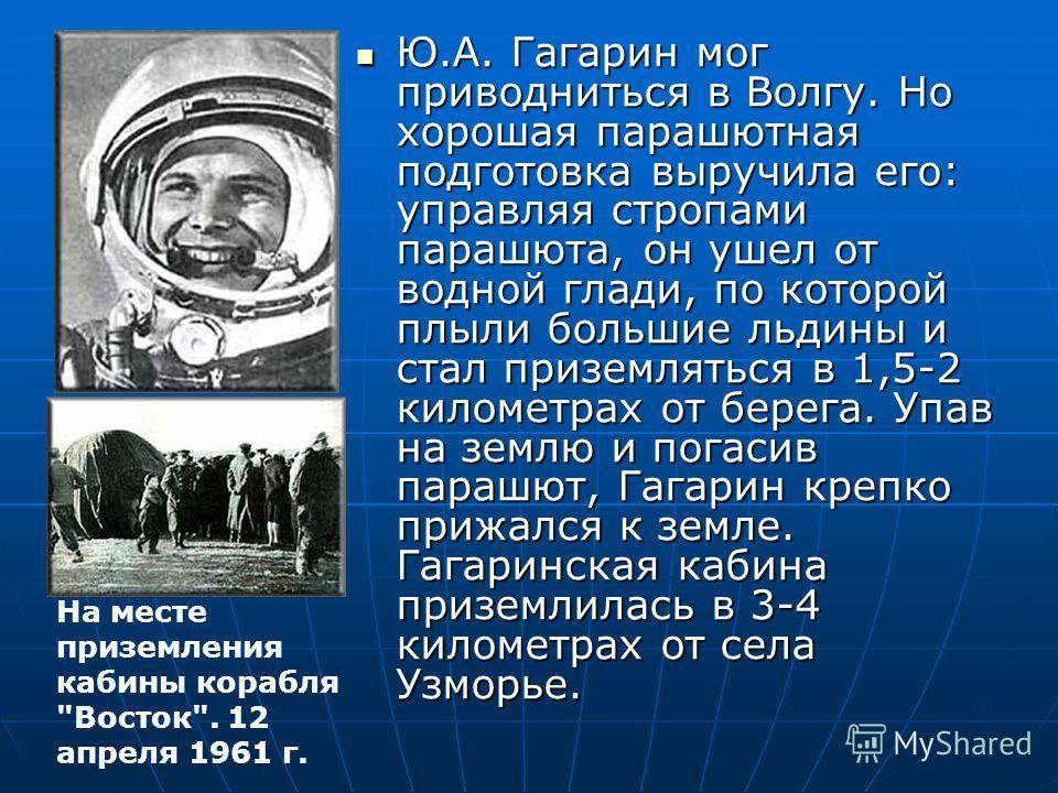 Ю.А. Гагарин мог приводниться в Волгу. Но хорошая парашютная подготовка выручила его: управляя стропами парашюта, он ушел от водной глади, по которой плыли большие льдины и стал приземляться в 1,5-2 километрах от берега. Упав на землю и погасив параш