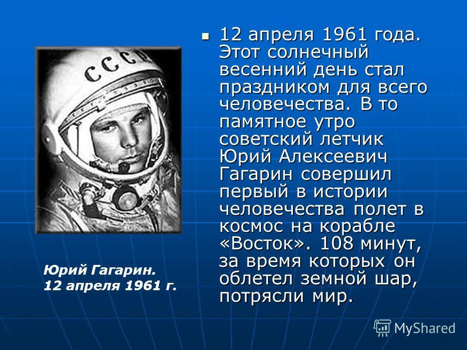 12 апреля 1961 года. Этот солнечный весенний день стал праздником для всего человечества. В то памятное утро советский летчик Юрий Алексеевич Гагарин совершил первый в истории человечества полет в космос на корабле «Восток». 108 минут, за время котор