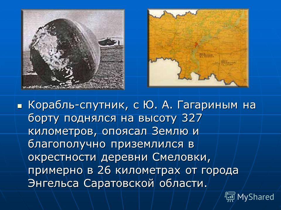 Корабль-спутник, с Ю. А. Гагариным на борту поднялся на высоту 327 километров, опоясал Землю и благополучно приземлился в окрестности деревни Смеловки, примерно в 26 километрах от города Энгельса Саратовской области. Корабль-спутник, с Ю. А. Гагарины
