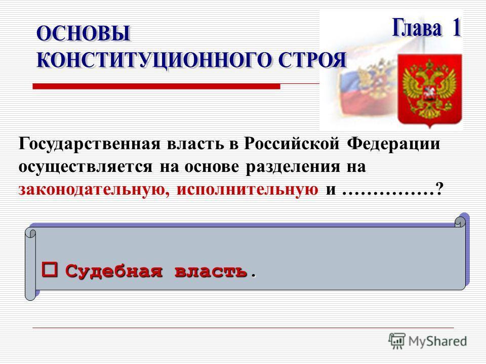 Судебная власть. Судебная власть. Государственная власть в Российской Федерации осуществляется на основе разделения на законодательную, исполнительную и ……………?