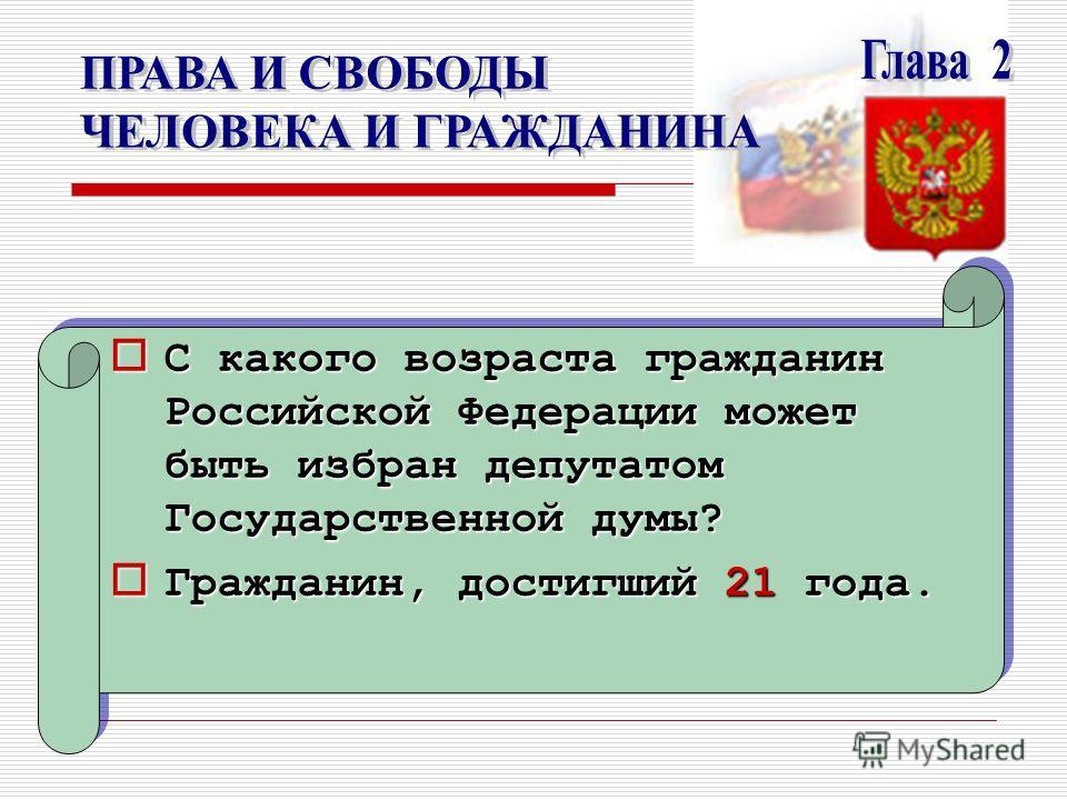 С какого возраста гражданин Российской Федерации может быть избран депутатом Государственной думы? С какого возраста гражданин Российской Федерации может быть избран депутатом Государственной думы? Гражданин, достигший 21 года. Гражданин, достигший 2