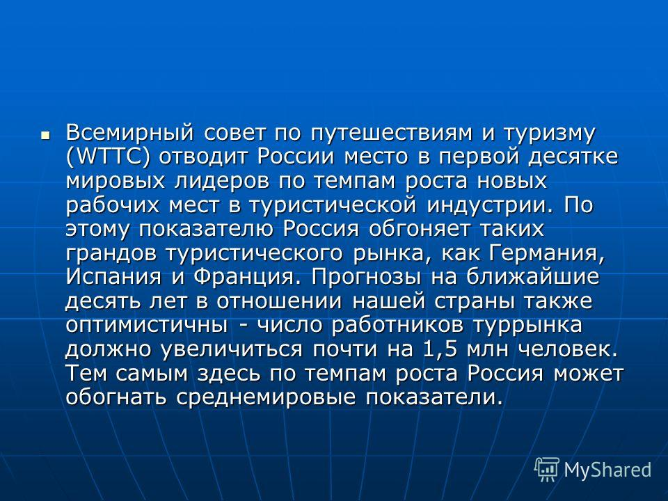 Всемирный совет по путешествиям и туризму (WTТС) отводит России место в первой десятке мировых лидеров по темпам роста новых рабочих мест в туристической индустрии. По этому показателю Россия обгоняет таких грандов туристического рынка, как Германи