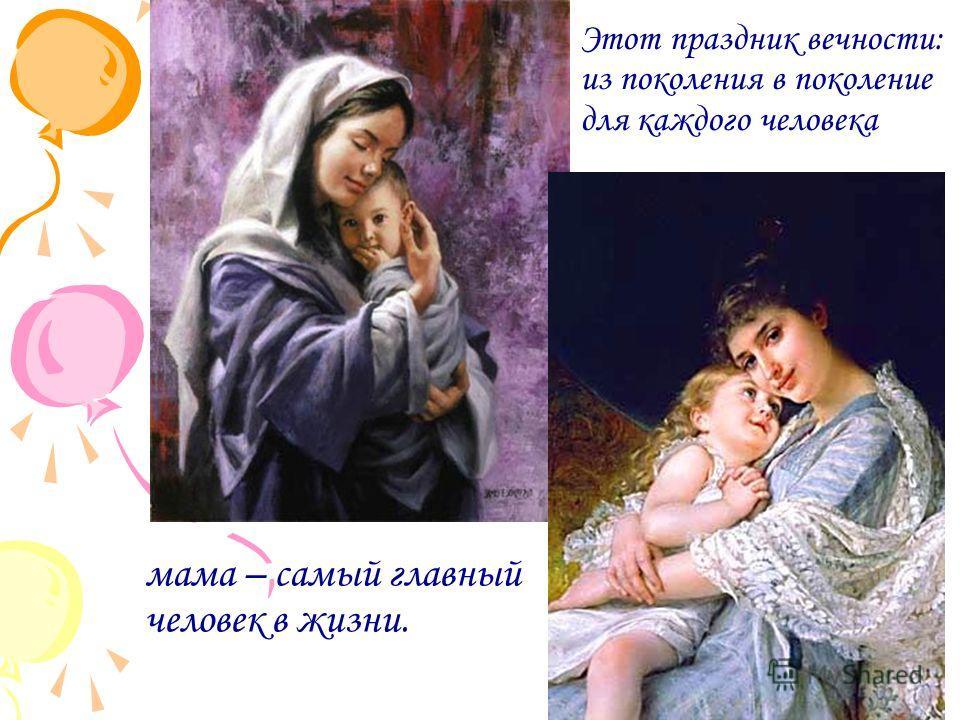 мама – самый главный человек в жизни. Этот праздник вечности: из поколения в поколение для каждого человека