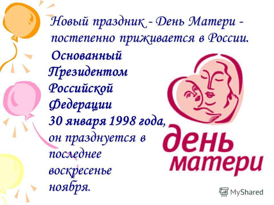 Основанный Президентом Российской Федерации 30 января 1998 года, он празднуется в последнее воскресенье ноября. Основанный Президентом Российской Федерации 30 января 1998 года, он празднуется в последнее воскресенье ноября. Новый праздник - День Мате