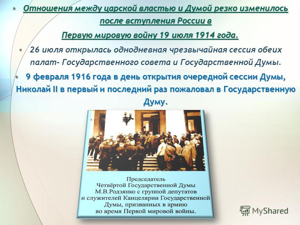 Отношения между царской властью и Думой резко изменилось после вступления России вОтношения между царской властью и Думой резко изменилось после вступления России в Первую мировую войну 19 июля 1914 года. 26 июля открылась однодневная чрезвычайная се