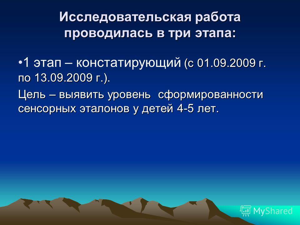 Исследовательская работа проводилась в три этапа: (с 01.09.2009 г. по 13.09.2009 г.)1 этап – констатирующий (с 01.09.2009 г. по 13.09.2009 г.). Цель – выявить уровень сформированности сенсорных эталонов у детей 4-5 лет.