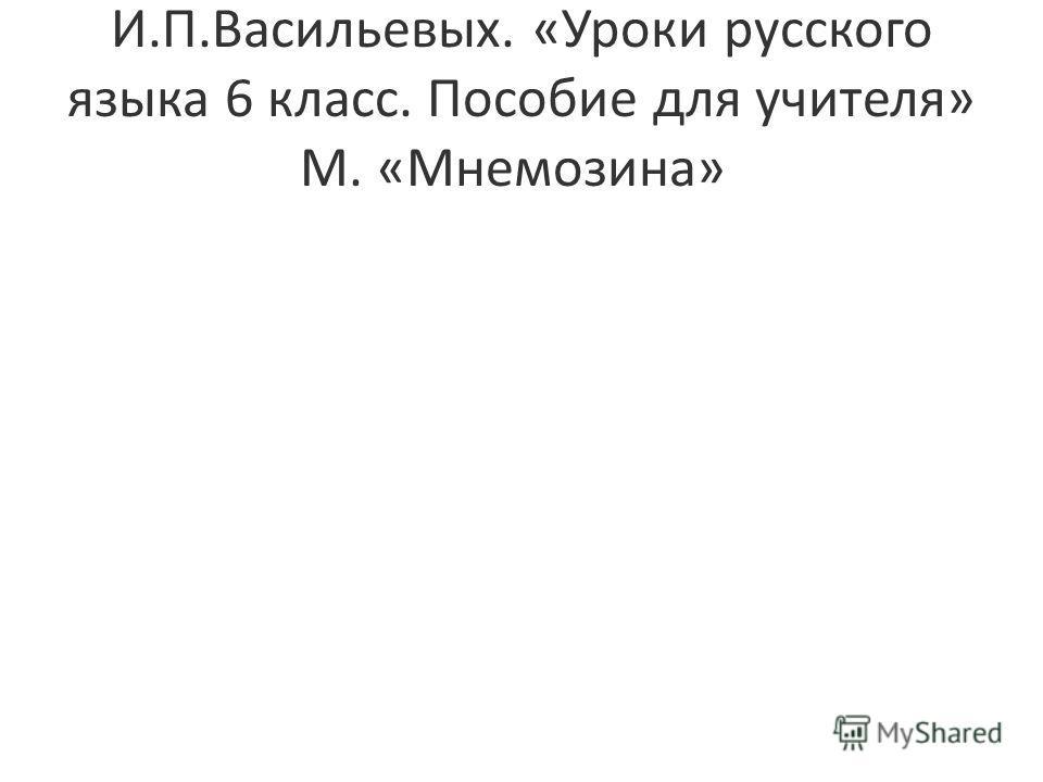 И.П.Васильевых. «Уроки русского языка 6 класс. Пособие для учителя» М. «Мнемозина»