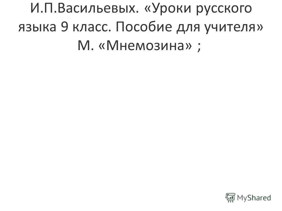 И.П.Васильевых. «Уроки русского языка 9 класс. Пособие для учителя» М. «Мнемозина» ;