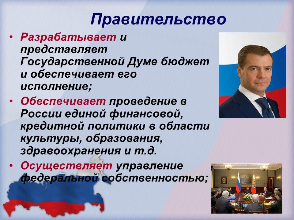 Правительство Разрабатывает и представляет Государственной Думе бюджет и обеспечивает его исполнение; Обеспечивает проведение в России единой финансовой, кредитной политики в области культуры, образования, здравоохранения и т.д. Осуществляет управлен