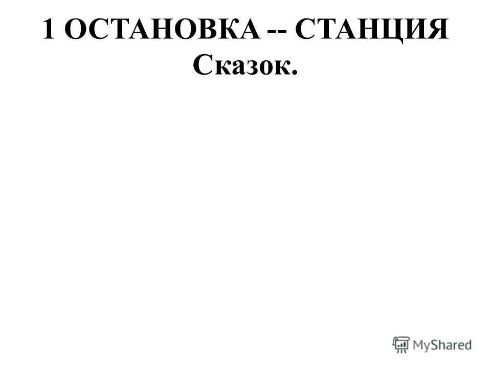 1 ОСТАНОВКА -- СТАНЦИЯ Сказок.