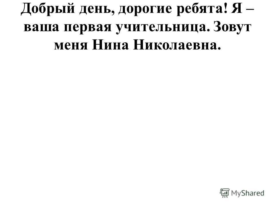 Добрый день, дорогие ребята! Я – ваша первая учительница. Зовут меня Нина Николаевна.