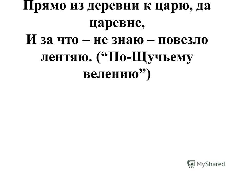Вымолвил словечко – покатилась печка. Прямо из деревни к царю, да царевне, И за что – не знаю – повезло лентяю. (По-Щучьему велению)