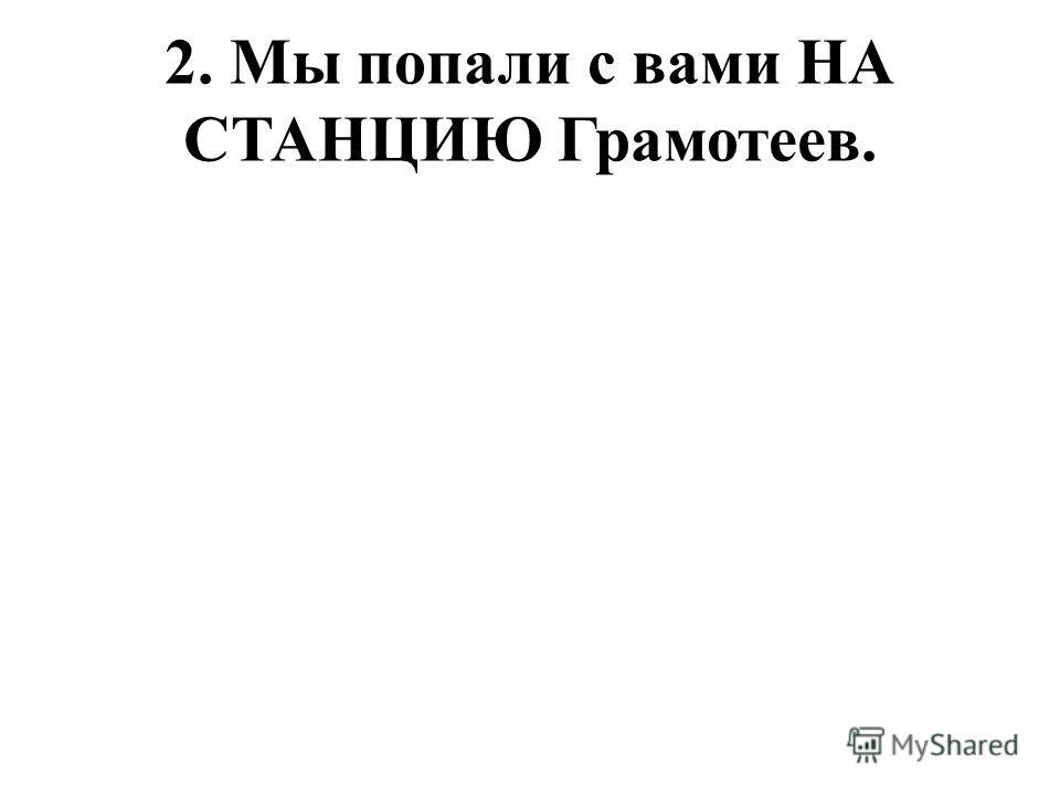 2. Мы попали с вами НА СТАНЦИЮ Грамотеев.
