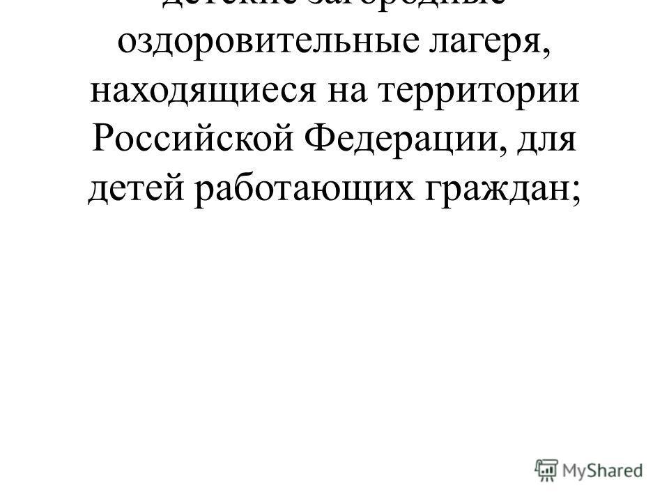 частичную оплату путевок в детские загородные оздоровительные лагеря, находящиеся на территории Российской Федерации, для детей работающих граждан;