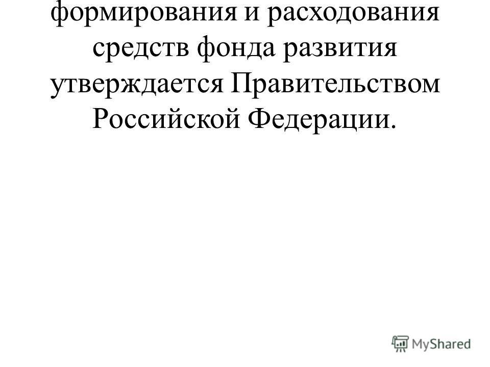 Положение о порядке формирования и расходования средств фонда развития утверждается Правительством Российской Федерации.