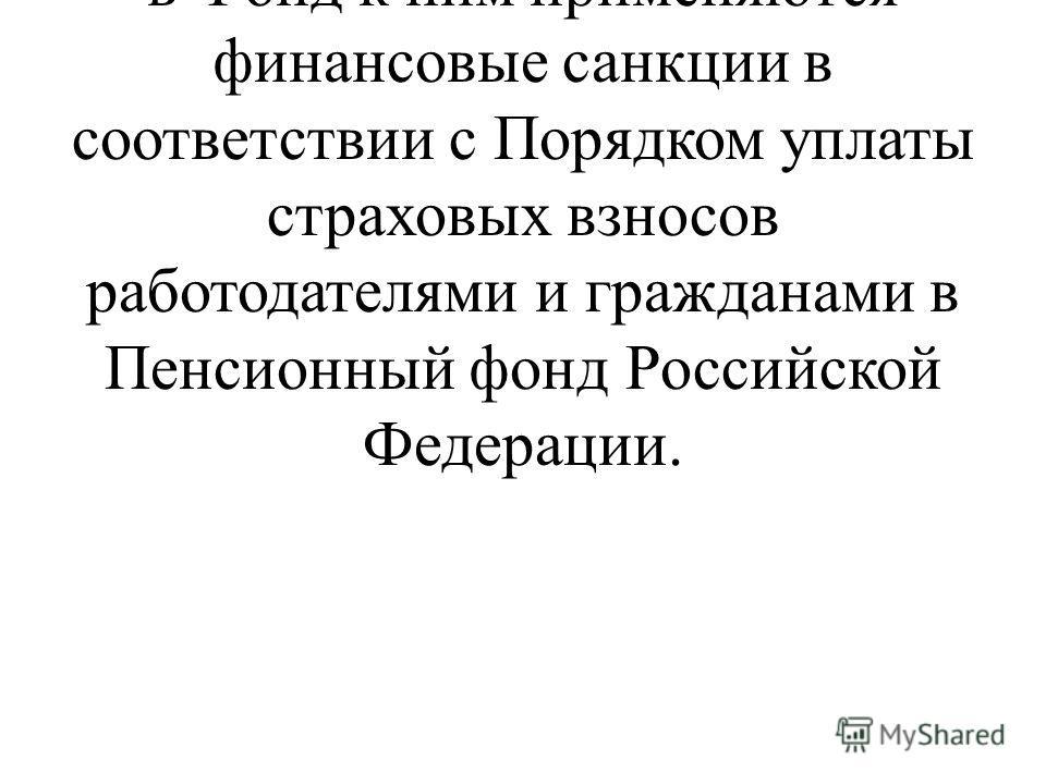 При нарушении плательщиками и банками порядка уплаты и перечисления страховых взносов в Фонд к ним применяются финансовые санкции в соответствии с Порядком уплаты страховых взносов работодателями и гражданами в Пенсионный фонд Российской Федерации.