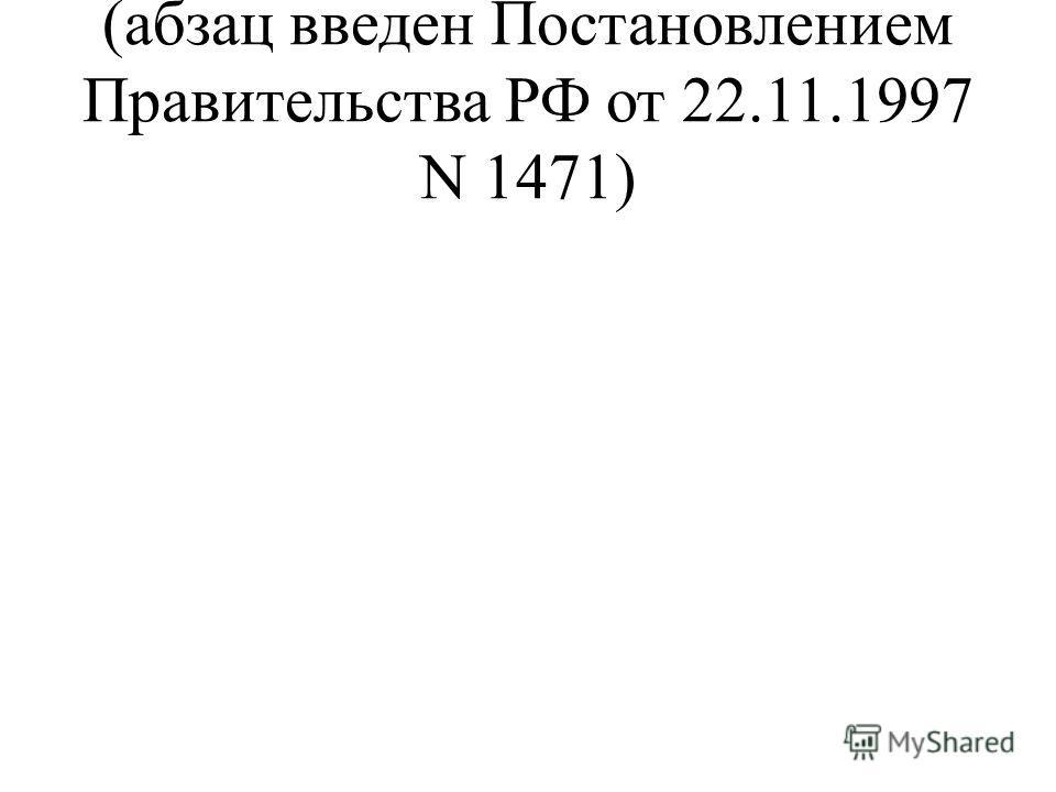 (абзац введен Постановлением Правительства РФ от 22.11.1997 N 1471)