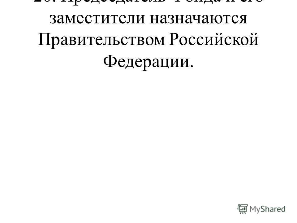 20. Председатель Фонда и его заместители назначаются Правительством Российской Федерации.