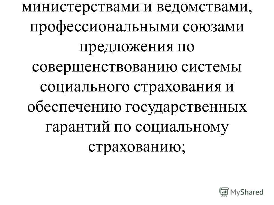 разрабатывает совместно с Министерством труда и социального развития Российской Федерации, другими заинтересованными министерствами и ведомствами, профессиональными союзами предложения по совершенствованию системы социального страхования и обеспечени