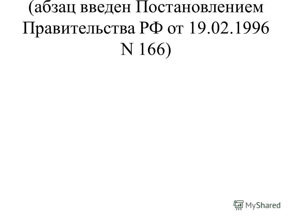 (абзац введен Постановлением Правительства РФ от 19.02.1996 N 166)