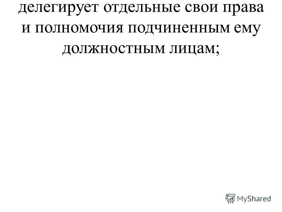 делегирует отдельные свои права и полномочия подчиненным ему должностным лицам;