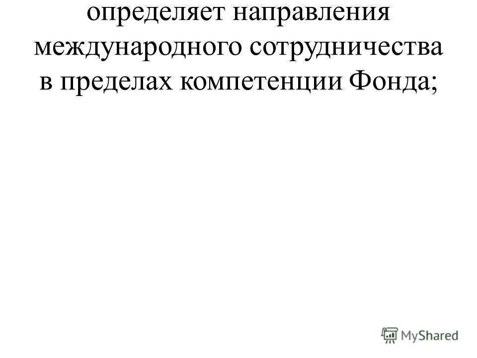 определяет направления международного сотрудничества в пределах компетенции Фонда;
