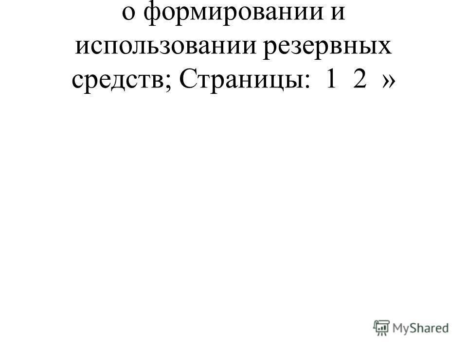 о формировании и использовании резервных средств; Страницы: 1 2 »