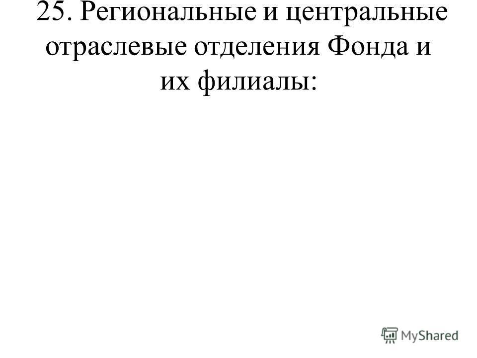25. Региональные и центральные отраслевые отделения Фонда и их филиалы: