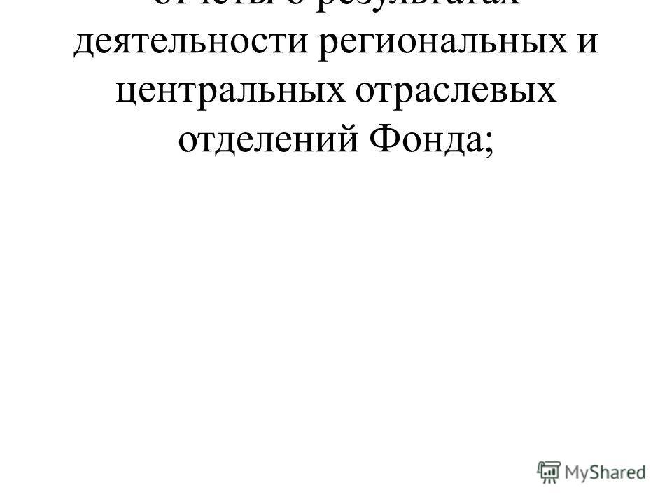 отчеты о результатах деятельности региональных и центральных отраслевых отделений Фонда;