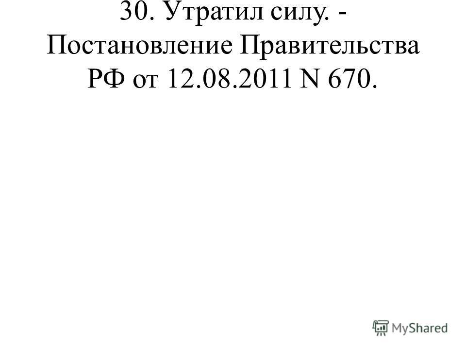 30. Утратил силу. - Постановление Правительства РФ от 12.08.2011 N 670.