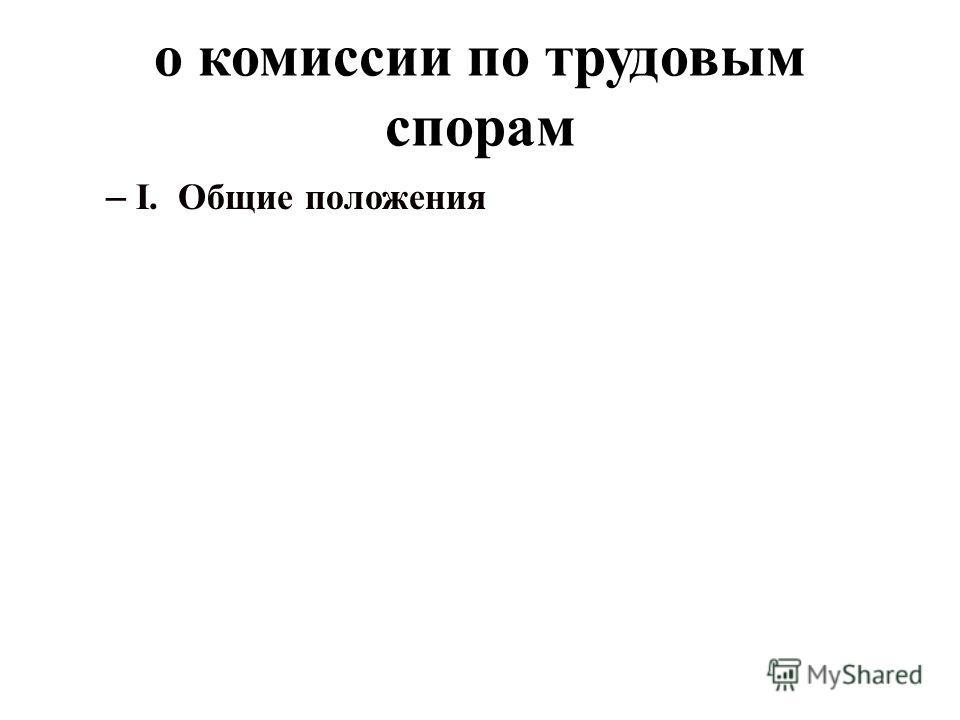 о комиссии по трудовым спорам – I. Общие положения