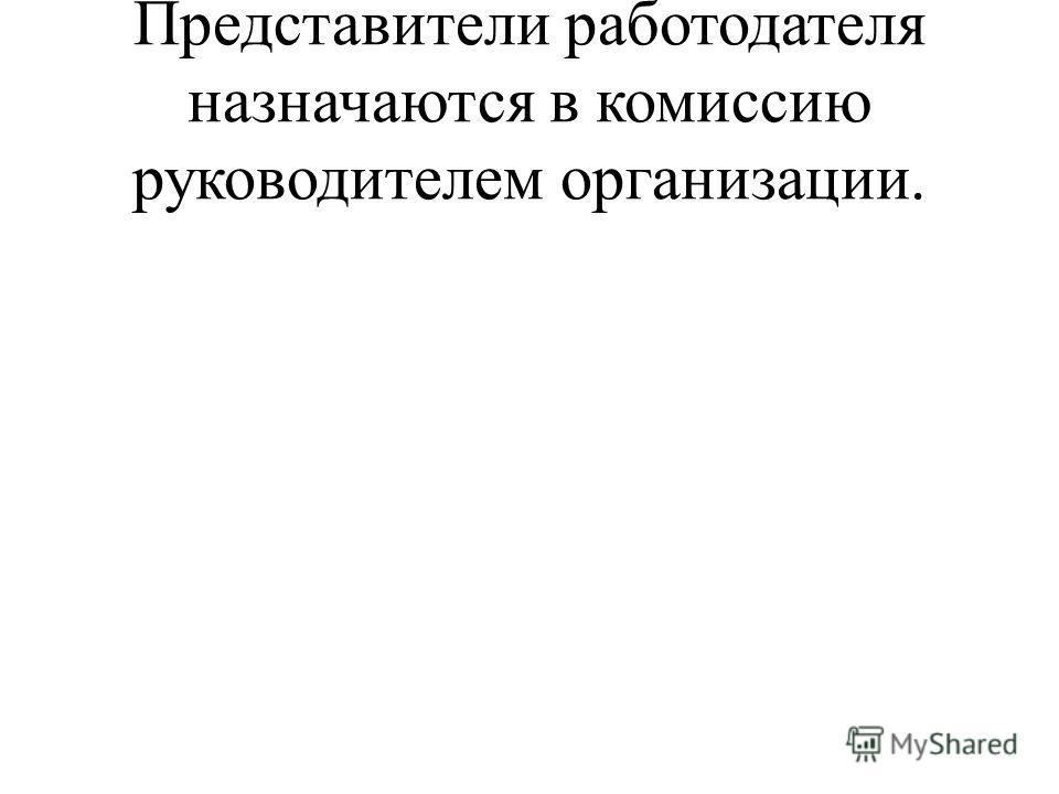 Представители работодателя назначаются в комиссию руководителем организации.
