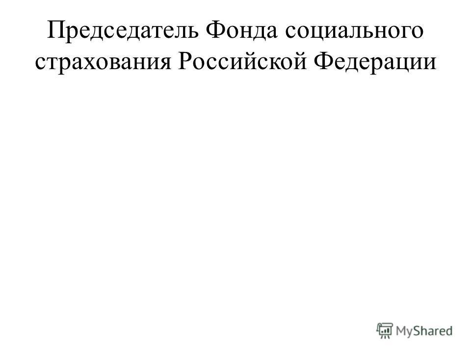 Председатель Фонда социального страхования Российской Федерации