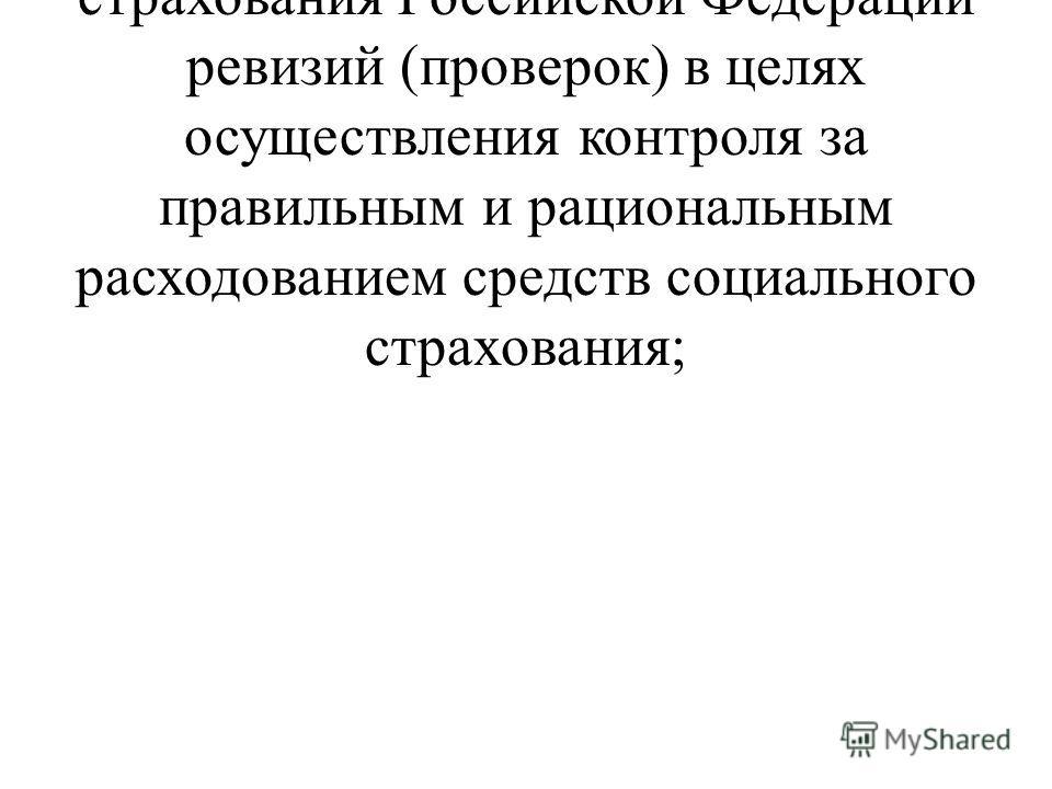 - участвовать в проведении органами Фонда социального страхования Российской Федерации ревизий (проверок) в целях осуществления контроля за правильным и рациональным расходованием средств социального страхования;