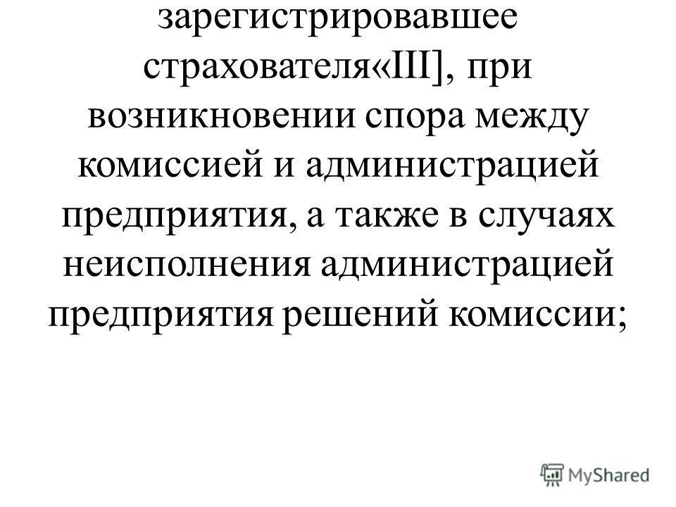 - обращаться в отделение (филиал отделения) Фонда социального страхования Российской Федерации, зарегистрировавшее страхователя«III], при возникновении спора между комиссией и администрацией предприятия, а также в случаях неисполнения администрацией