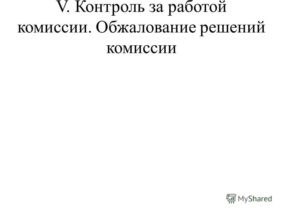 V. Контроль за работой комиссии. Обжалование решений комиссии