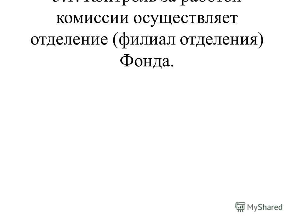 5.1. Контроль за работой комиссии осуществляет отделение (филиал отделения) Фонда.