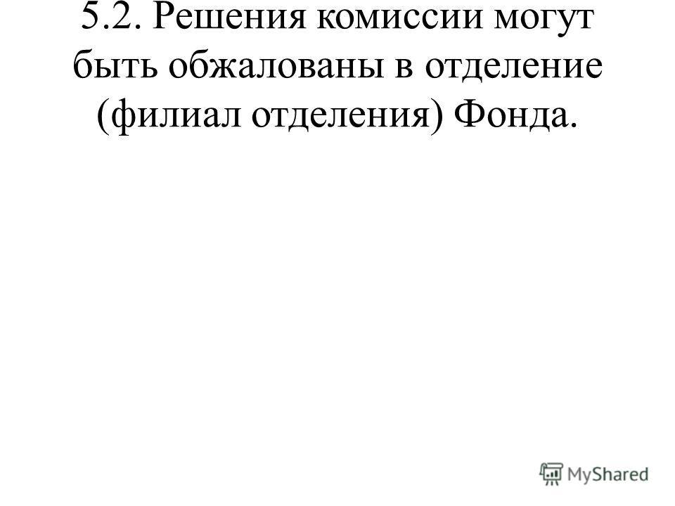 5.2. Решения комиссии могут быть обжалованы в отделение (филиал отделения) Фонда.