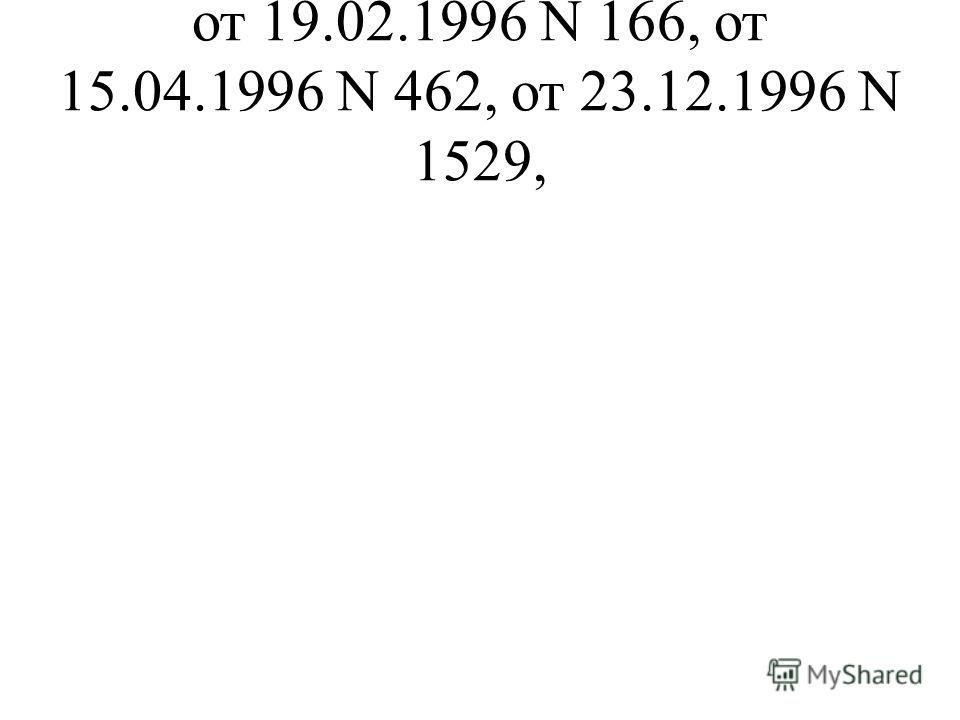 от 19.02.1996 N 166, от 15.04.1996 N 462, от 23.12.1996 N 1529,